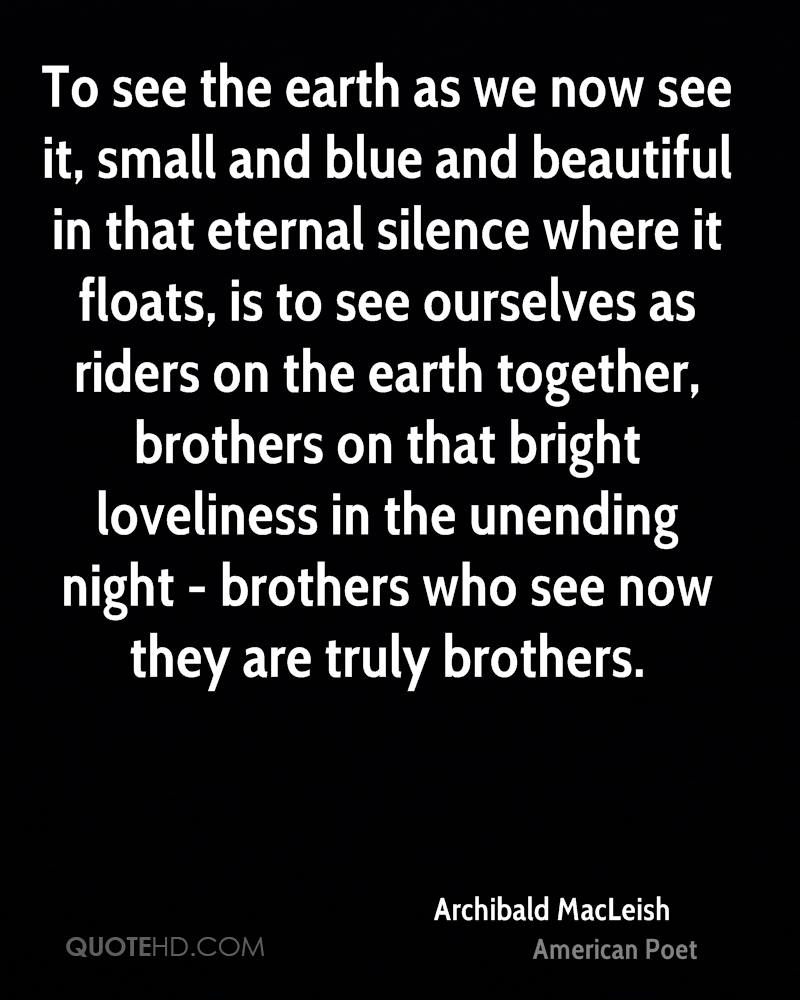To see the earth as we now see it, small and blue and beautiful in that eternal silence where it floats, is to see ourselves as riders on the earth together, brothers on that bright loveliness in the unending night - brothers who see now they are truly brothers.