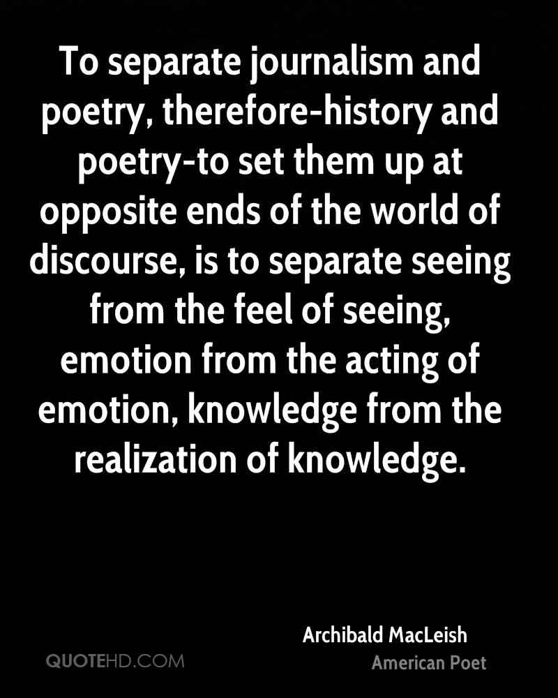To separate journalism and poetry, therefore-history and poetry-to set them up at opposite ends of the world of discourse, is to separate seeing from the feel of seeing, emotion from the acting of emotion, knowledge from the realization of knowledge.