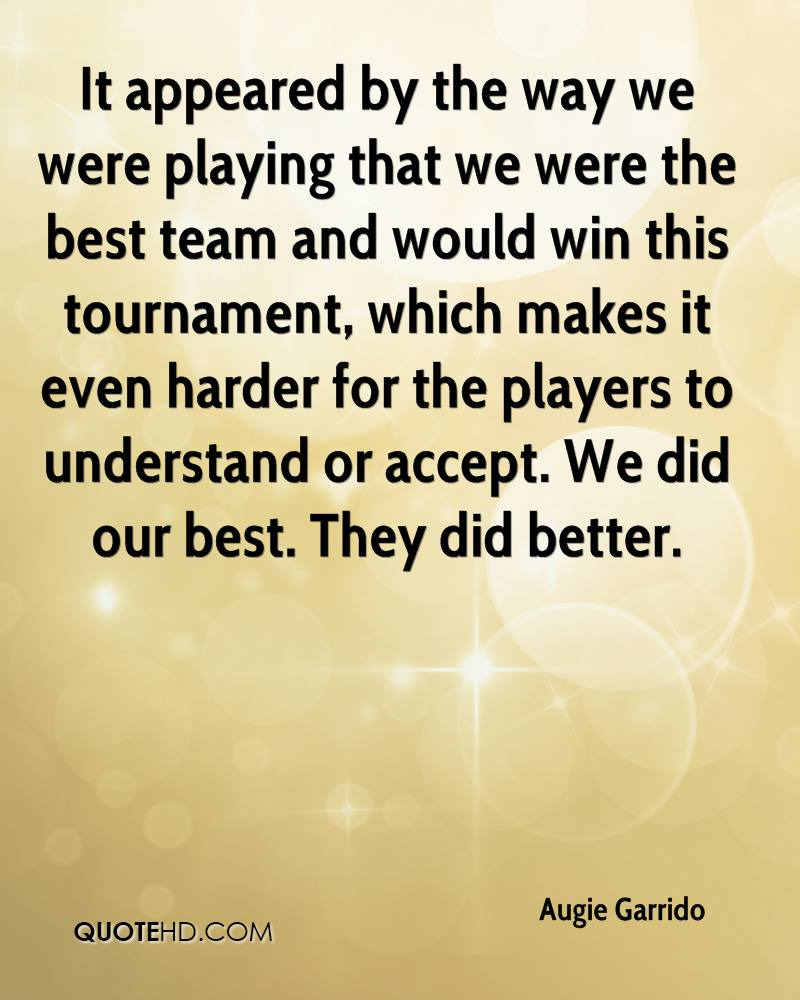 It appeared by the way we were playing that we were the best team and would win this tournament, which makes it even harder for the players to understand or accept. We did our best. They did better.
