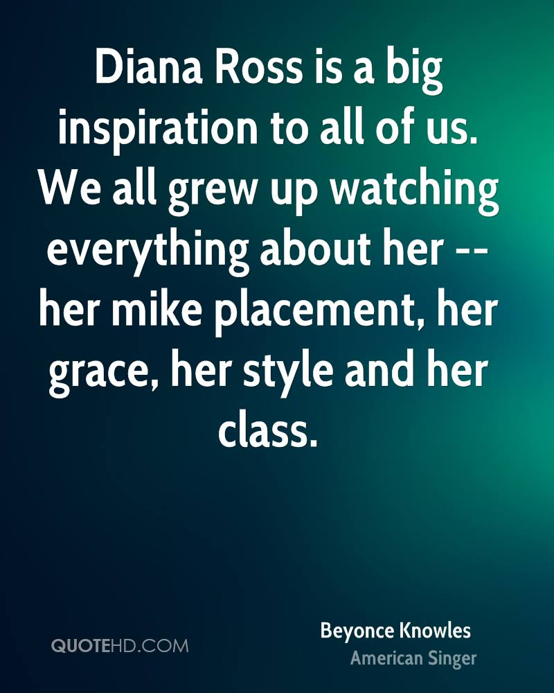 Diana Ross is a big inspiration to all of us. We all grew up watching everything about her -- her mike placement, her grace, her style and her class.