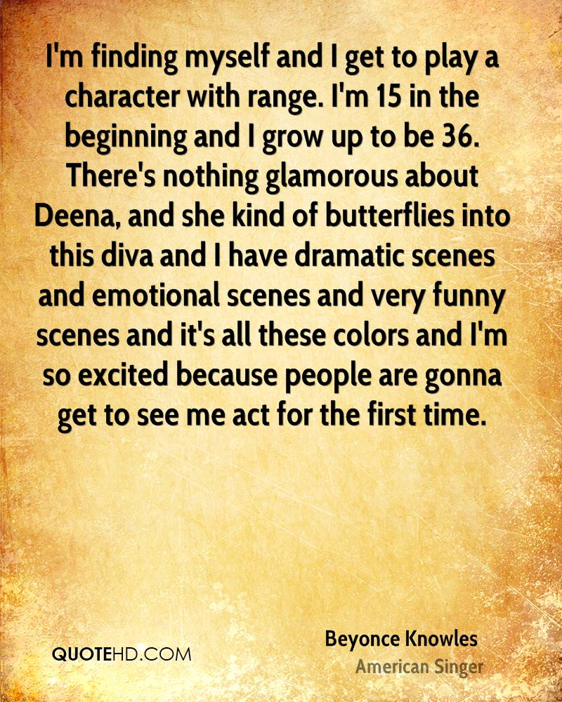 I'm finding myself and I get to play a character with range. I'm 15 in the beginning and I grow up to be 36. There's nothing glamorous about Deena, and she kind of butterflies into this diva and I have dramatic scenes and emotional scenes and very funny scenes and it's all these colors and I'm so excited because people are gonna get to see me act for the first time.