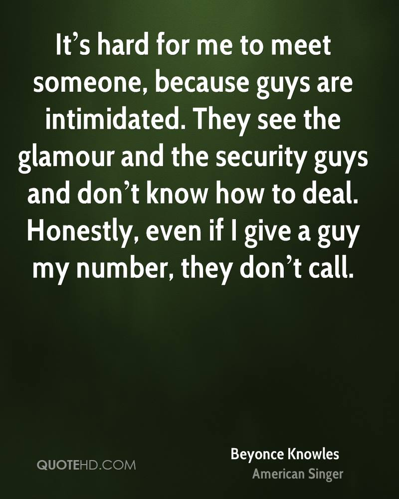 It's hard for me to meet someone, because guys are intimidated. They see the glamour and the security guys and don't know how to deal. Honestly, even if I give a guy my number, they don't call.