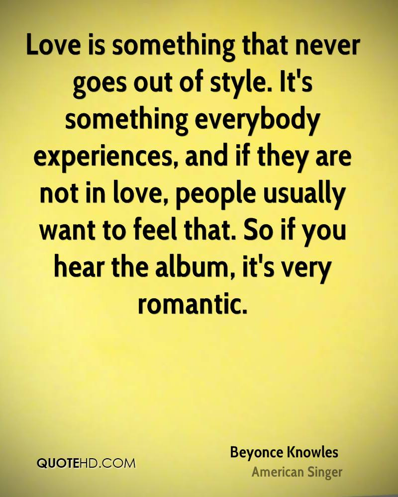 Love is something that never goes out of style. It's something everybody experiences, and if they are not in love, people usually want to feel that. So if you hear the album, it's very romantic.