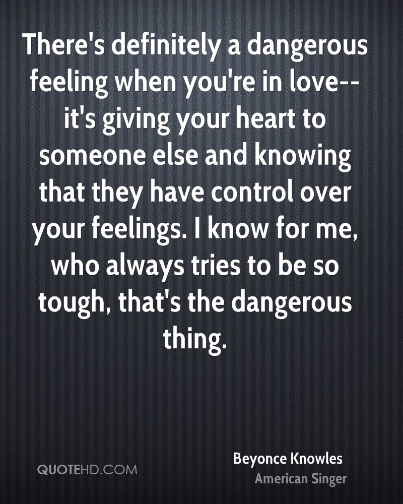 There's definitely a dangerous feeling when you're in love--it's giving your heart to someone else and knowing that they have control over your feelings. I know for me, who always tries to be so tough, that's the dangerous thing.