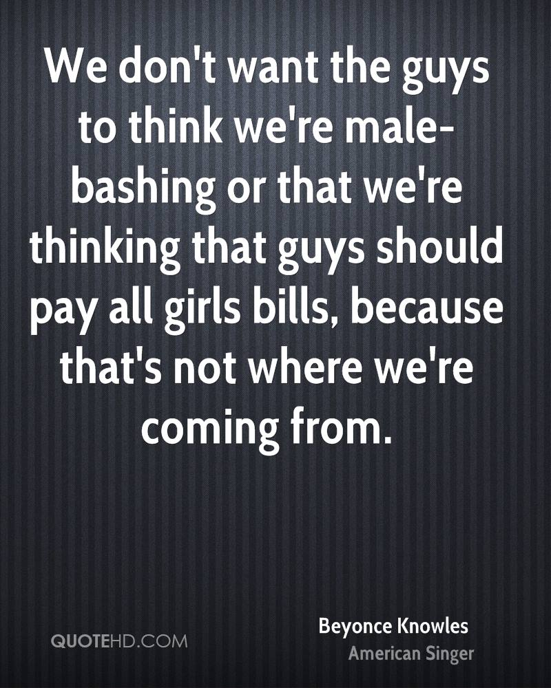 We don't want the guys to think we're male-bashing or that we're thinking that guys should pay all girls bills, because that's not where we're coming from.