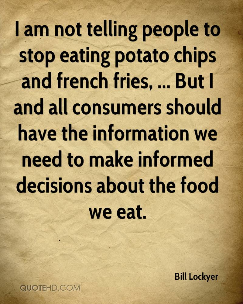 I am not telling people to stop eating potato chips and french fries, ... But I and all consumers should have the information we need to make informed decisions about the food we eat.