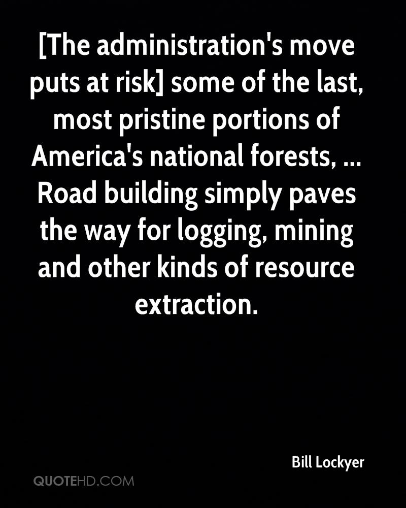 [The administration's move puts at risk] some of the last, most pristine portions of America's national forests, ... Road building simply paves the way for logging, mining and other kinds of resource extraction.