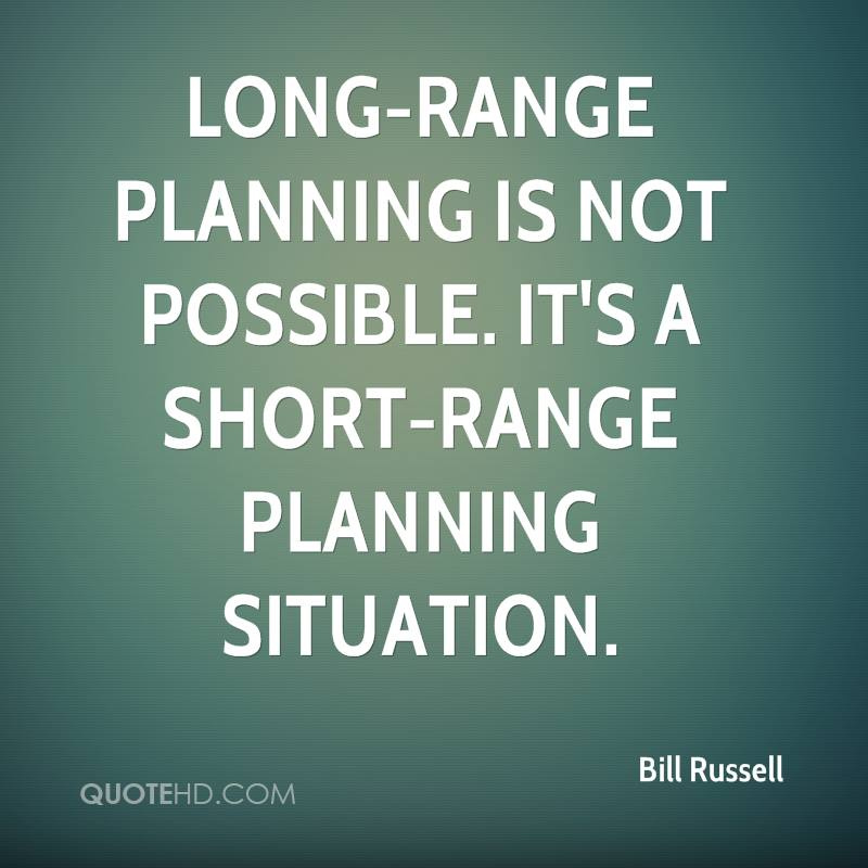 Long-range planning is not possible. It's a short-range planning situation.