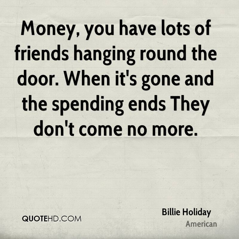 Money, you have lots of friends hanging round the door. When it's gone and the spending ends They don't come no more.