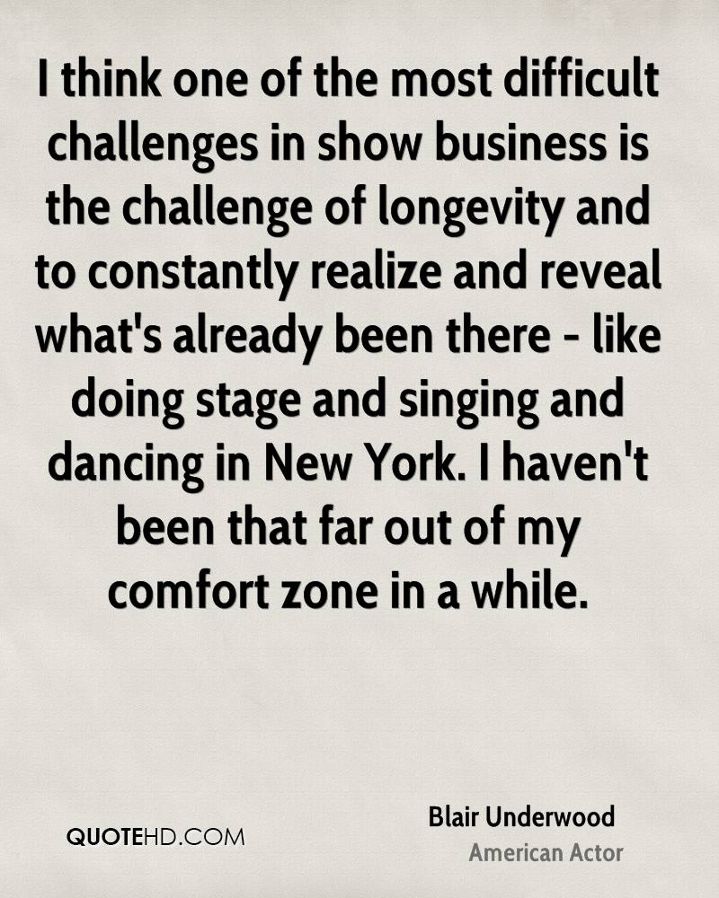 I think one of the most difficult challenges in show business is the challenge of longevity and to constantly realize and reveal what's already been there - like doing stage and singing and dancing in New York. I haven't been that far out of my comfort zone in a while.