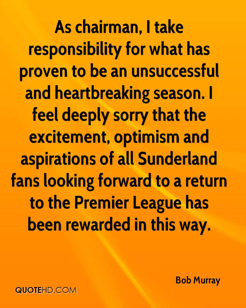 As chairman, I take responsibility for what has proven to be an unsuccessful and heartbreaking season. I feel deeply sorry that the excitement, optimism and aspirations of all Sunderland fans looking forward to a return to the Premier League has been rewarded in this way.