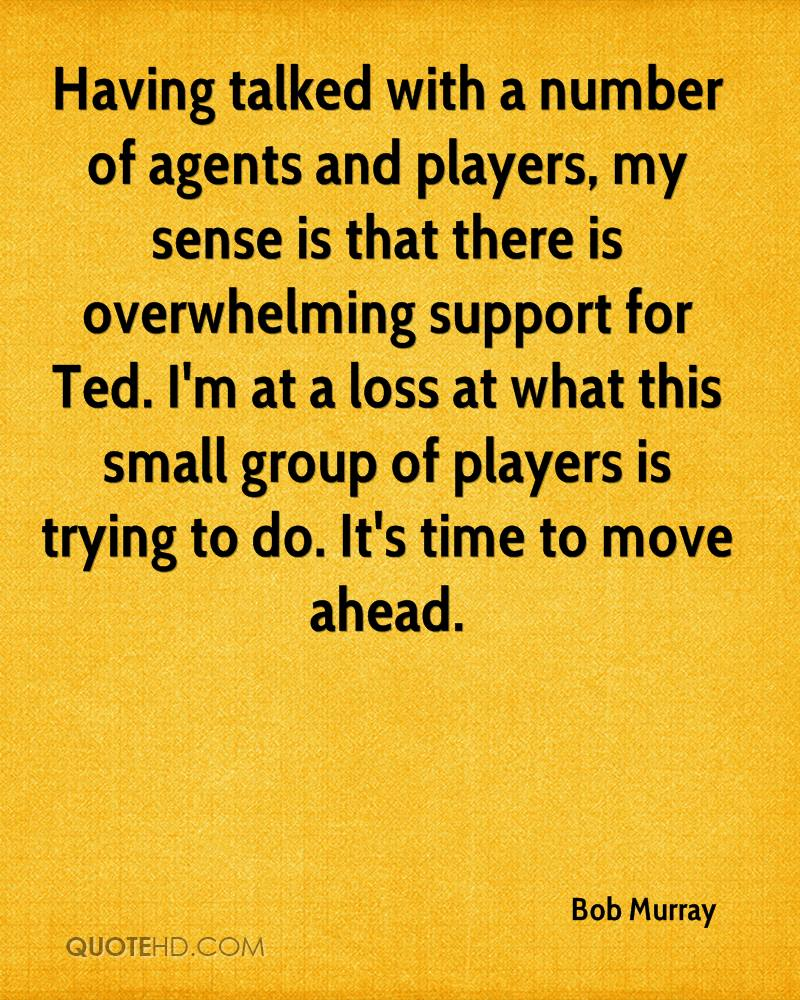 Having talked with a number of agents and players, my sense is that there is overwhelming support for Ted. I'm at a loss at what this small group of players is trying to do. It's time to move ahead.