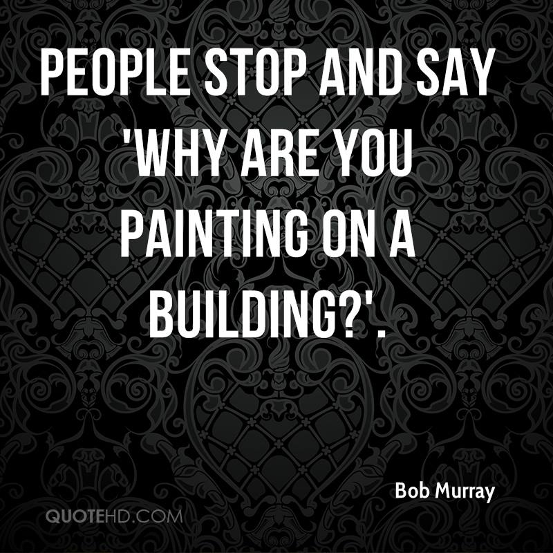 People stop and say 'Why are you painting on a building?'.