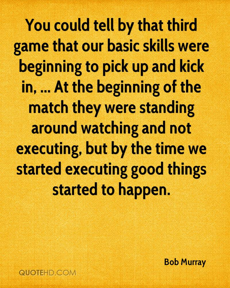 You could tell by that third game that our basic skills were beginning to pick up and kick in, ... At the beginning of the match they were standing around watching and not executing, but by the time we started executing good things started to happen.