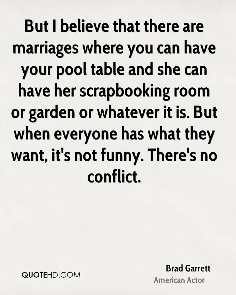 But I believe that there are marriages where you can have your pool table and she can have her scrapbooking room or garden or whatever it is. But when everyone has what they want, it's not funny. There's no conflict.