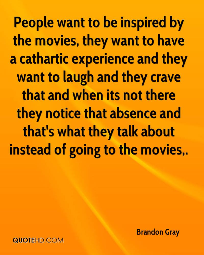 People want to be inspired by the movies, they want to have a cathartic experience and they want to laugh and they crave that and when its not there they notice that absence and that's what they talk about instead of going to the movies.