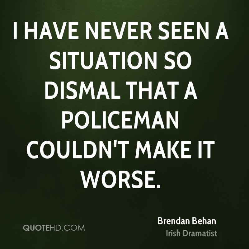 I have never seen a situation so dismal that a policeman couldn't make it worse.