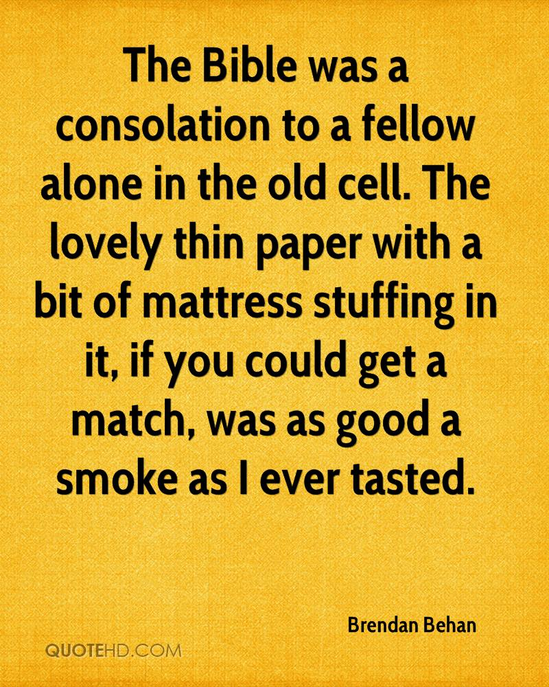 The Bible was a consolation to a fellow alone in the old cell. The lovely thin paper with a bit of mattress stuffing in it, if you could get a match, was as good a smoke as I ever tasted.