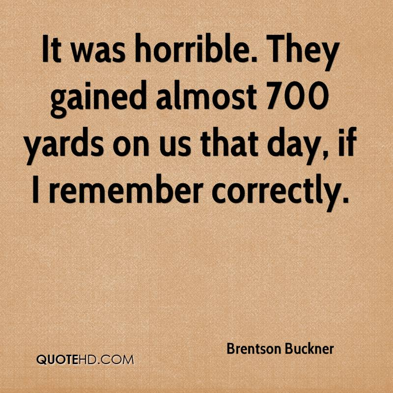 It was horrible. They gained almost 700 yards on us that day, if I remember correctly.