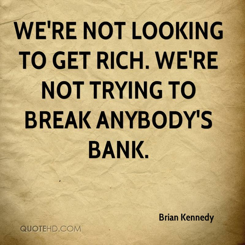 We're not looking to get rich. We're not trying to break anybody's bank.
