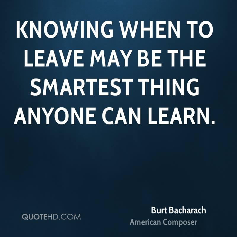 Knowing when to leave may be the smartest thing anyone can learn.