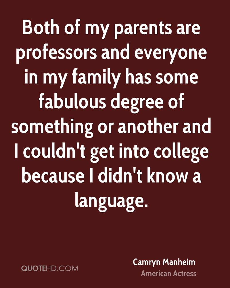 Both of my parents are professors and everyone in my family has some fabulous degree of something or another and I couldn't get into college because I didn't know a language.