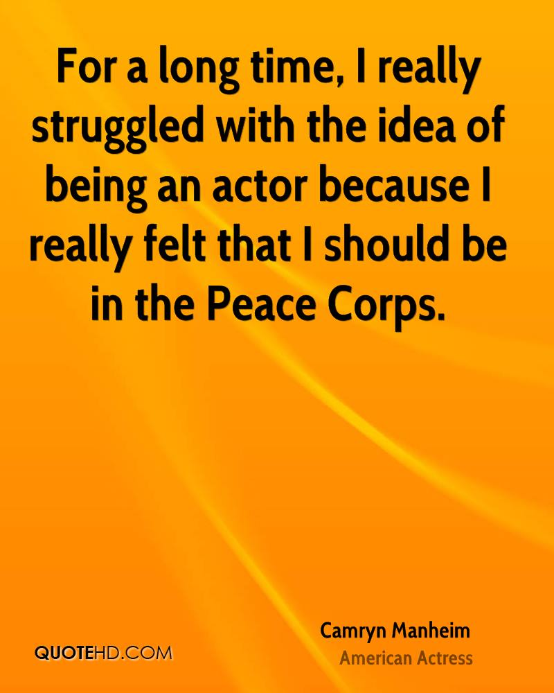 For a long time, I really struggled with the idea of being an actor because I really felt that I should be in the Peace Corps.