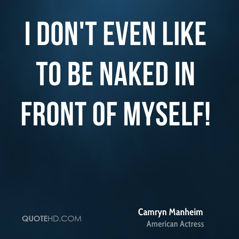 I don't even like to be naked in front of myself!
