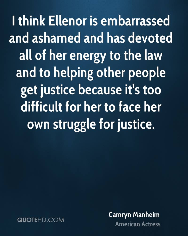 I think Ellenor is embarrassed and ashamed and has devoted all of her energy to the law and to helping other people get justice because it's too difficult for her to face her own struggle for justice.
