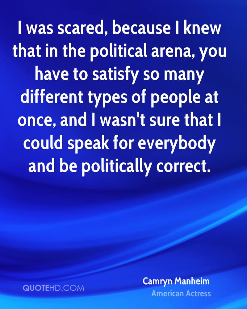 I was scared, because I knew that in the political arena, you have to satisfy so many different types of people at once, and I wasn't sure that I could speak for everybody and be politically correct.