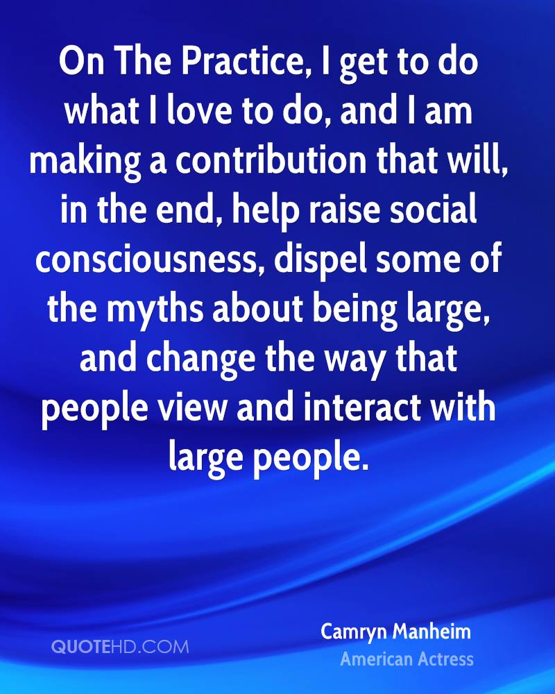 On The Practice, I get to do what I love to do, and I am making a contribution that will, in the end, help raise social consciousness, dispel some of the myths about being large, and change the way that people view and interact with large people.