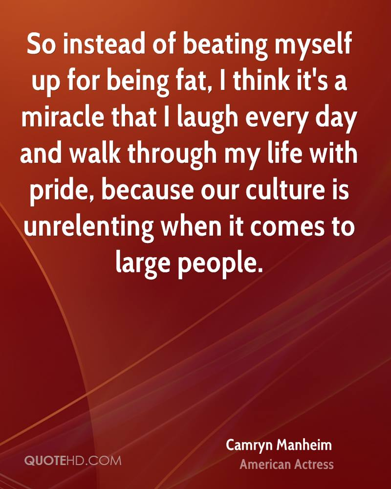 So instead of beating myself up for being fat, I think it's a miracle that I laugh every day and walk through my life with pride, because our culture is unrelenting when it comes to large people.