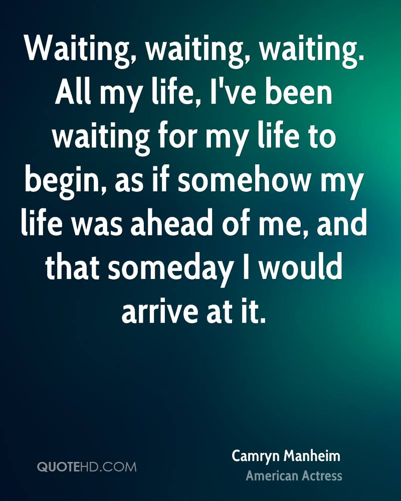 Waiting, waiting, waiting. All my life, I've been waiting for my life to begin, as if somehow my life was ahead of me, and that someday I would arrive at it.