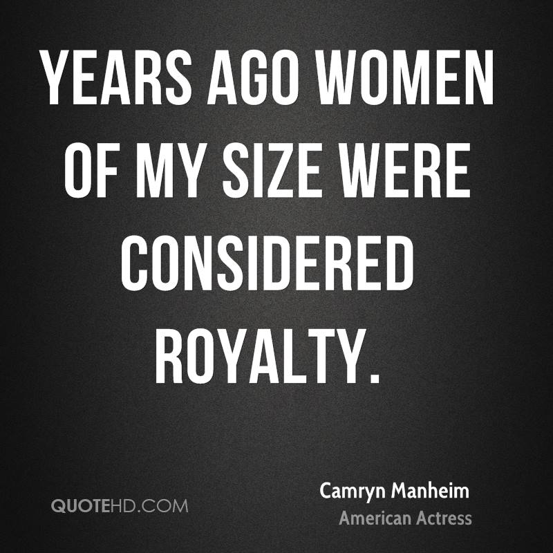 Years ago women of my size were considered royalty.