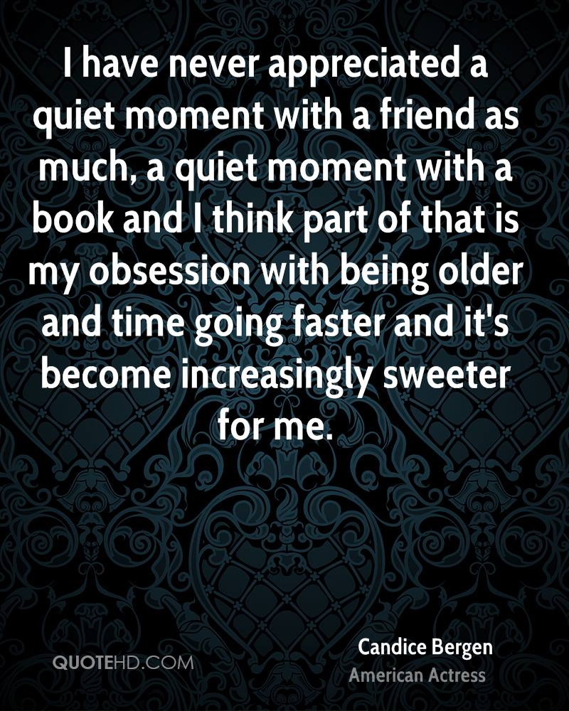 I have never appreciated a quiet moment with a friend as much, a quiet moment with a book and I think part of that is my obsession with being older and time going faster and it's become increasingly sweeter for me.