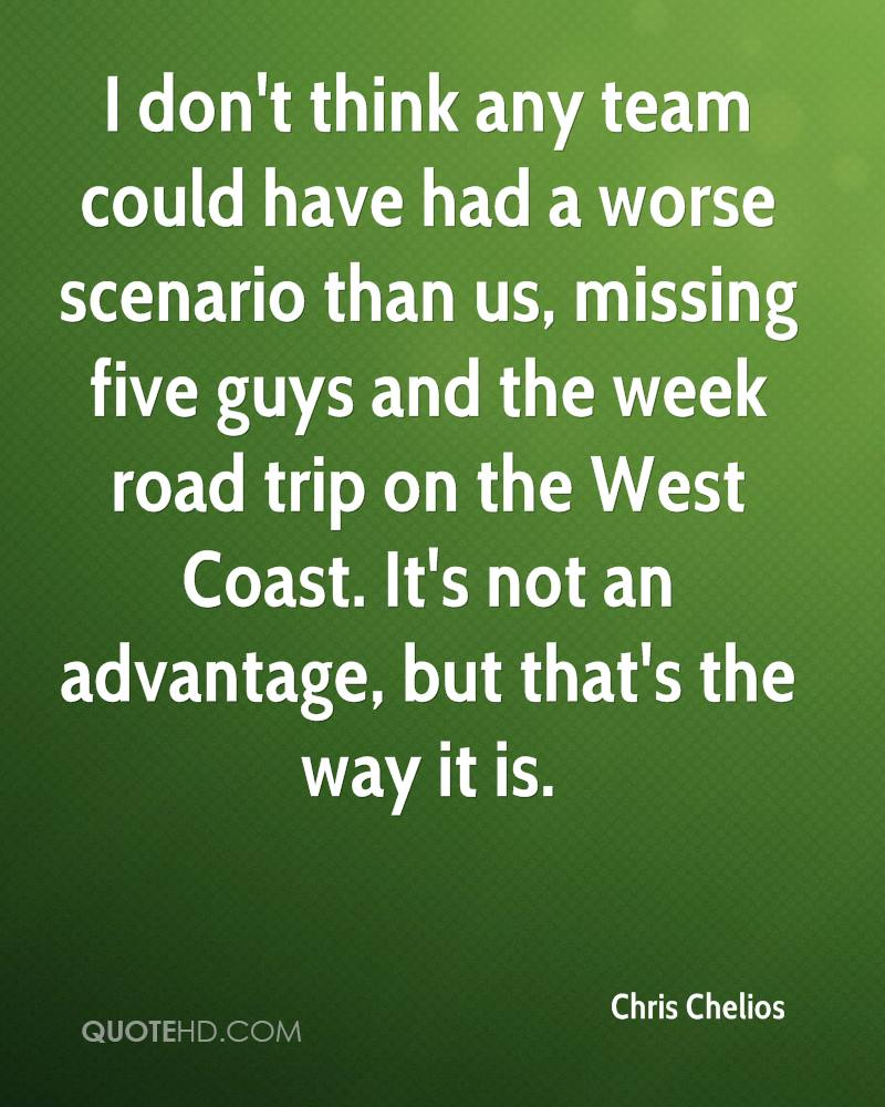 I don't think any team could have had a worse scenario than us, missing five guys and the week road trip on the West Coast. It's not an advantage, but that's the way it is.