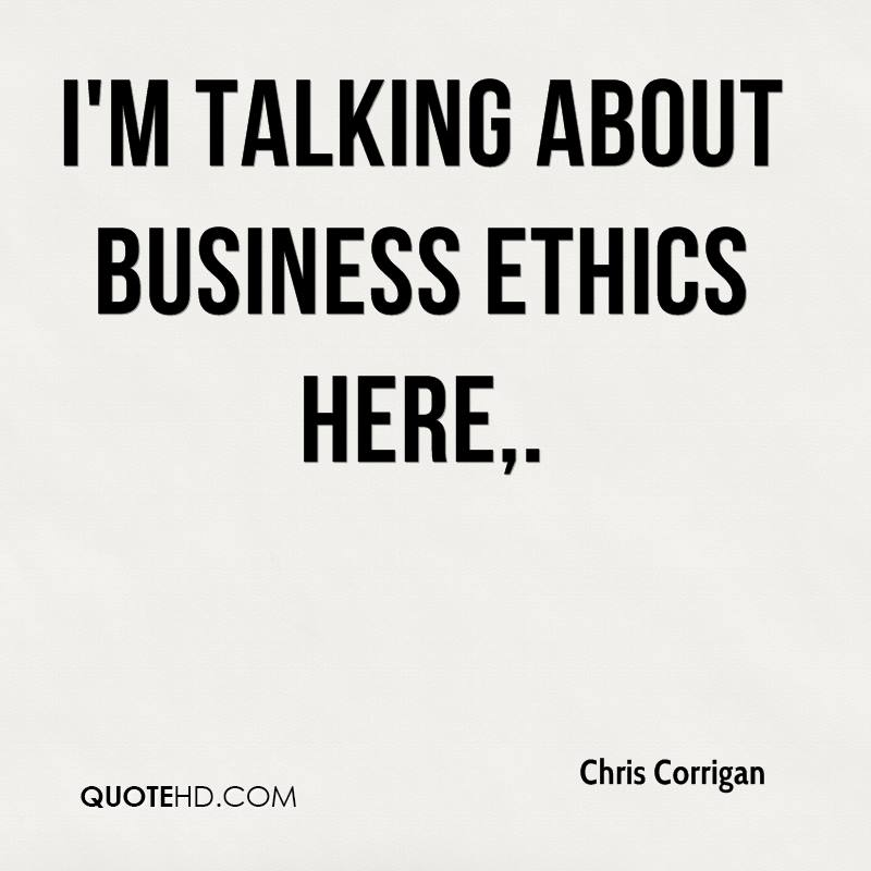 I'm talking about business ethics here.