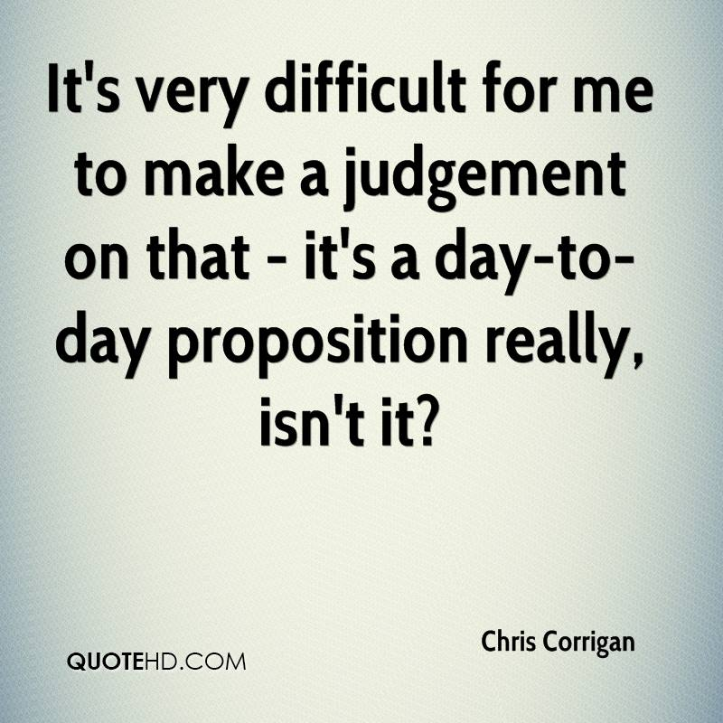 It's very difficult for me to make a judgement on that - it's a day-to-day proposition really, isn't it?