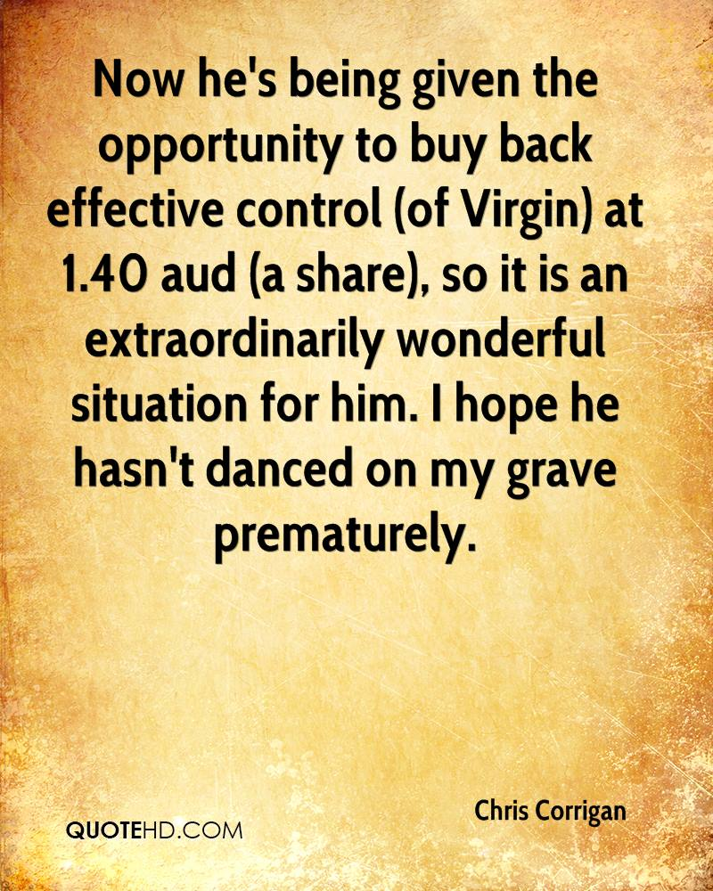 Now he's being given the opportunity to buy back effective control (of Virgin) at 1.40 aud (a share), so it is an extraordinarily wonderful situation for him. I hope he hasn't danced on my grave prematurely.