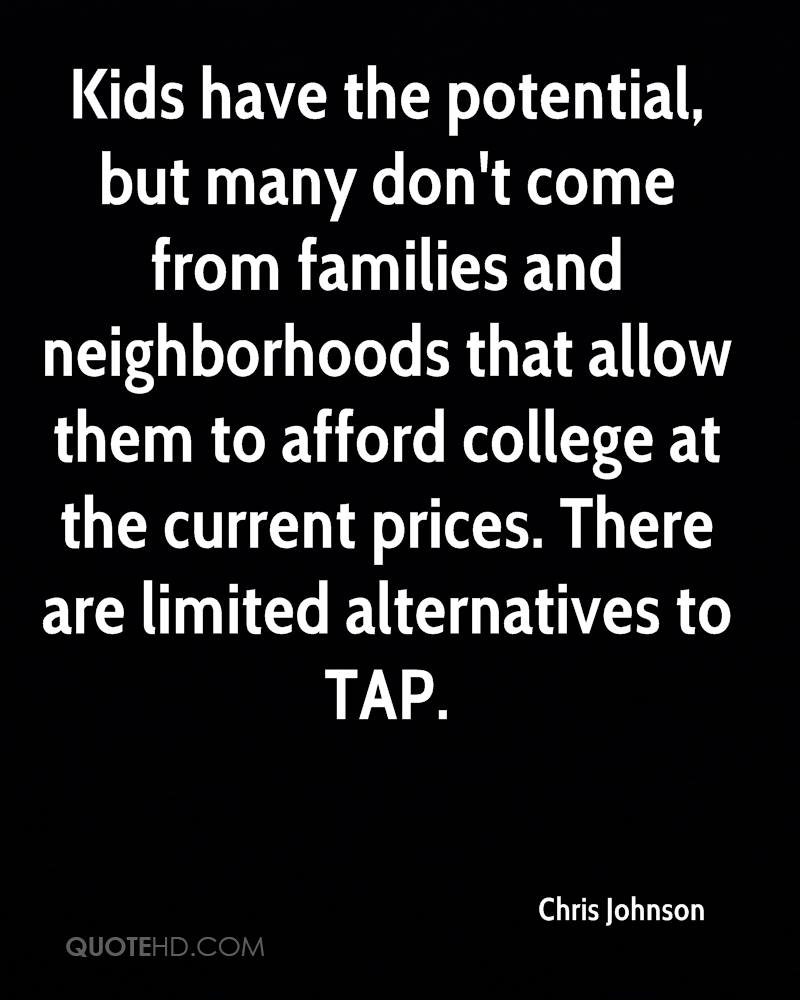 Kids have the potential, but many don't come from families and neighborhoods that allow them to afford college at the current prices. There are limited alternatives to TAP.
