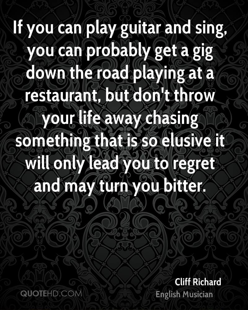 If you can play guitar and sing, you can probably get a gig down the road playing at a restaurant, but don't throw your life away chasing something that is so elusive it will only lead you to regret and may turn you bitter.
