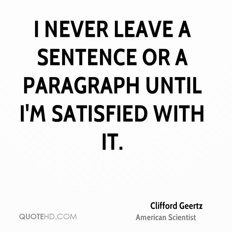 I never leave a sentence or a paragraph until I'm satisfied with it.