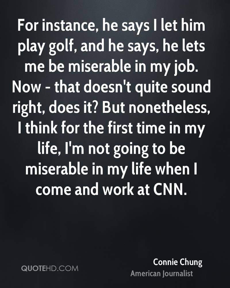 For instance, he says I let him play golf, and he says, he lets me be miserable in my job. Now - that doesn't quite sound right, does it? But nonetheless, I think for the first time in my life, I'm not going to be miserable in my life when I come and work at CNN.