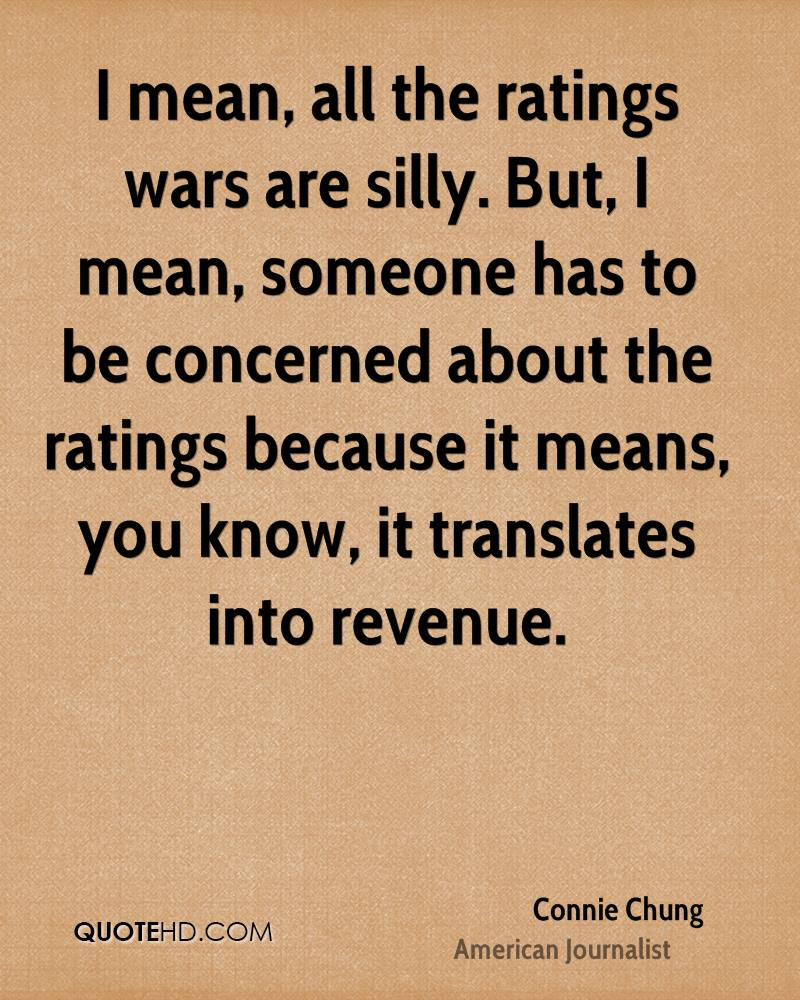 I mean, all the ratings wars are silly. But, I mean, someone has to be concerned about the ratings because it means, you know, it translates into revenue.