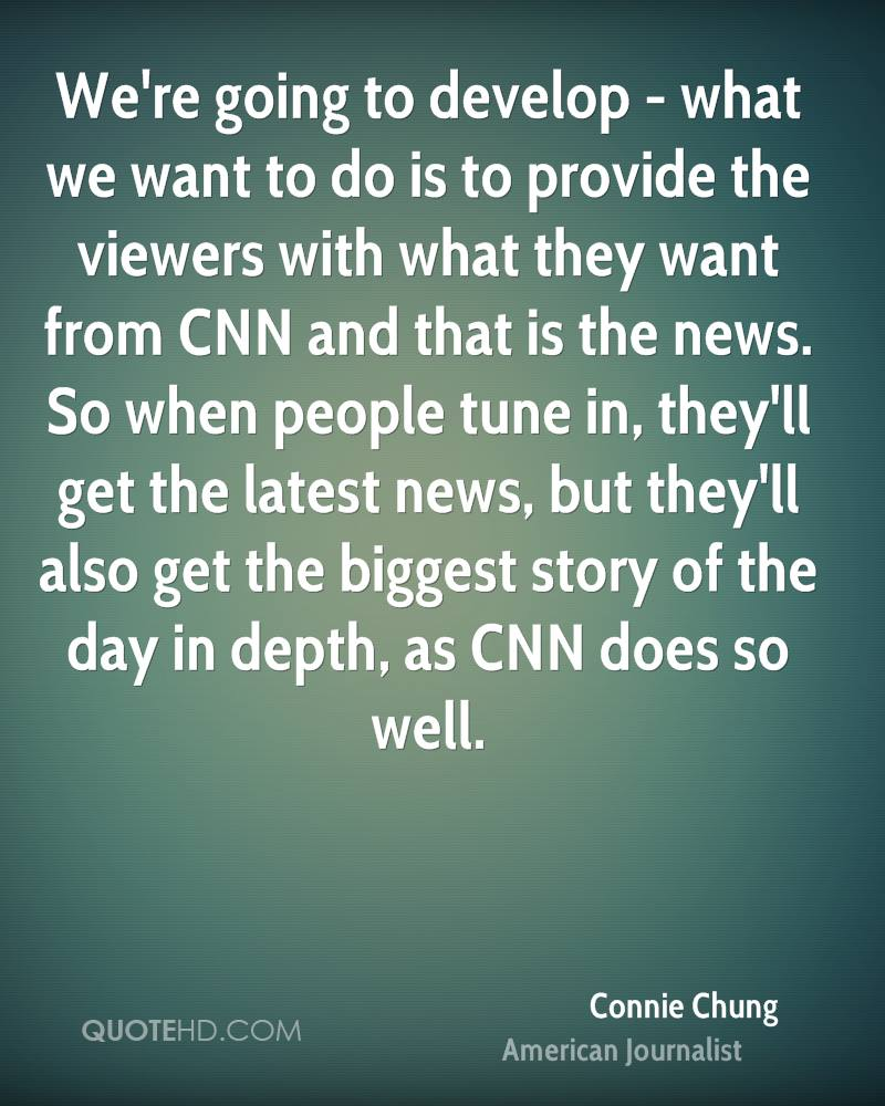 We're going to develop - what we want to do is to provide the viewers with what they want from CNN and that is the news. So when people tune in, they'll get the latest news, but they'll also get the biggest story of the day in depth, as CNN does so well.