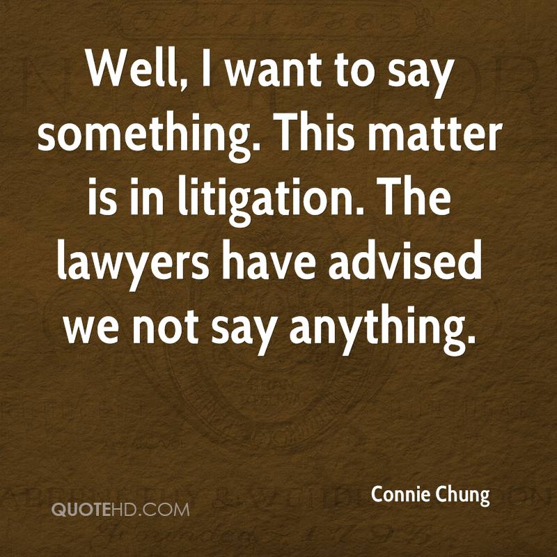 Well, I want to say something. This matter is in litigation. All of you know lawyers. They are adamant that you don't say anything.