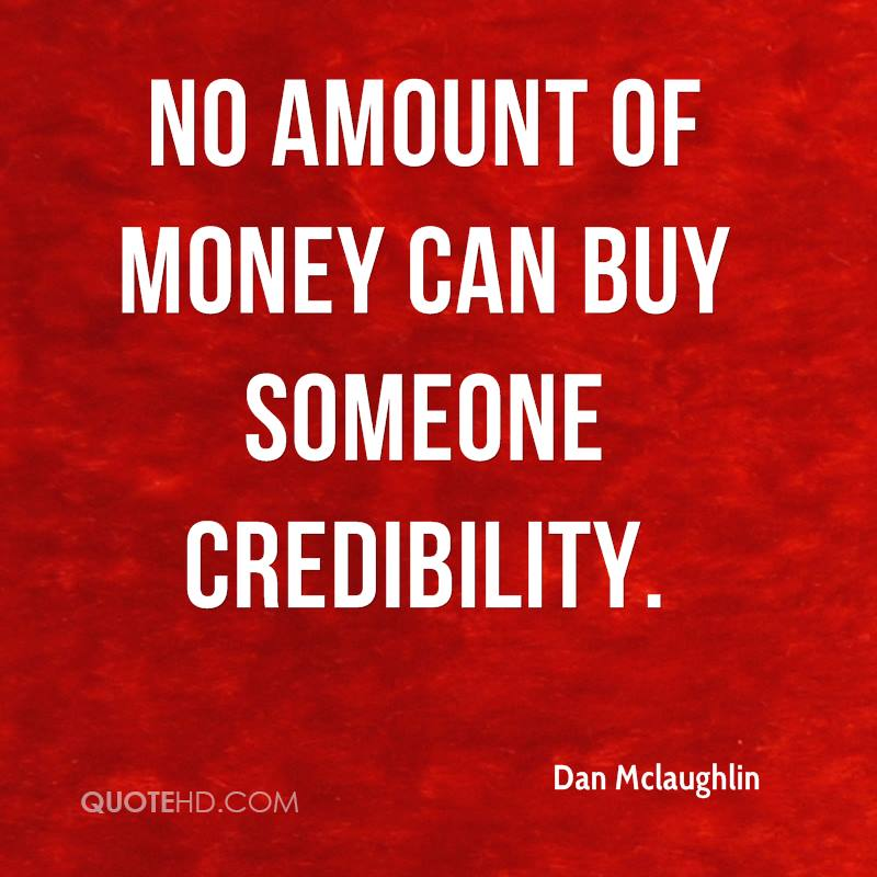 No amount of money can buy someone credibility.