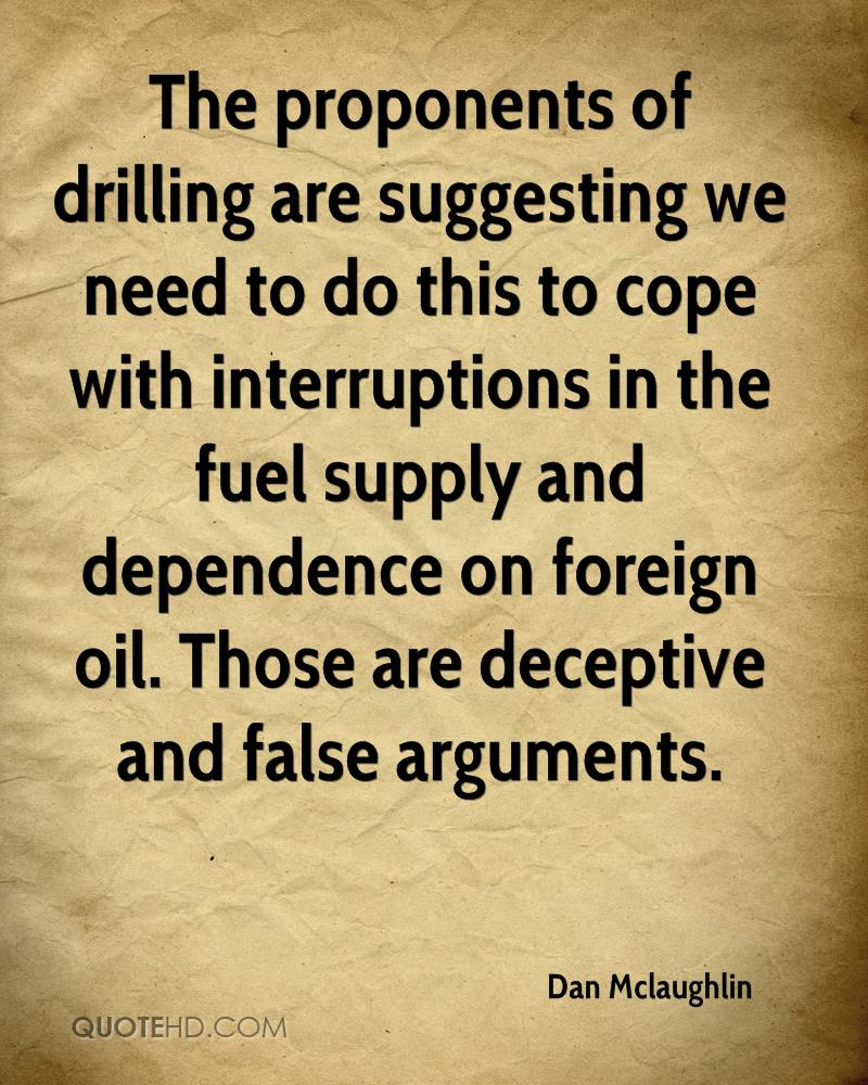 The proponents of drilling are suggesting we need to do this to cope with interruptions in the fuel supply and dependence on foreign oil. Those are deceptive and false arguments.