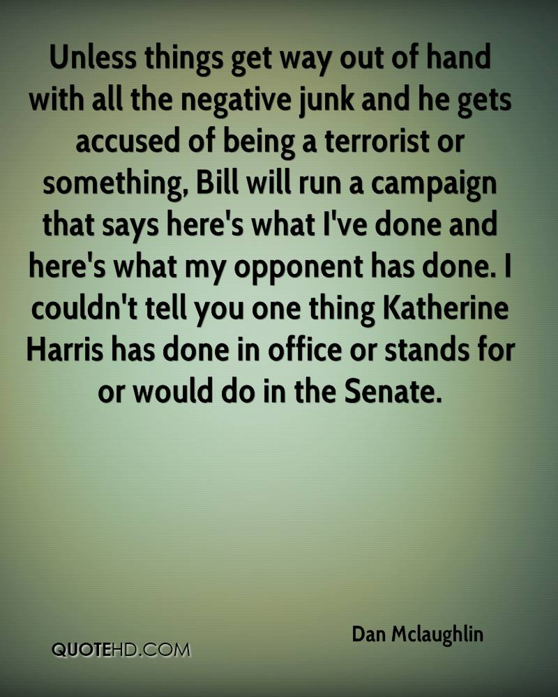 Unless things get way out of hand with all the negative junk and he gets accused of being a terrorist or something, Bill will run a campaign that says here's what I've done and here's what my opponent has done. I couldn't tell you one thing Katherine Harris has done in office or stands for or would do in the Senate.