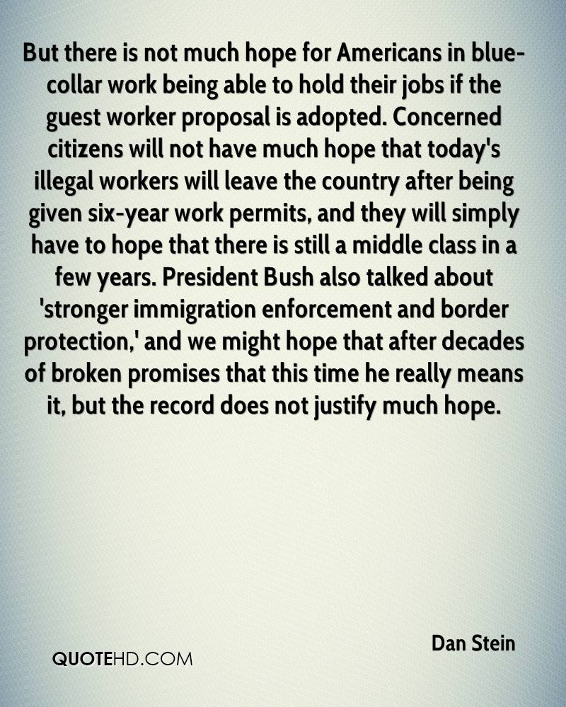 But there is not much hope for Americans in blue-collar work being able to hold their jobs if the guest worker proposal is adopted. Concerned citizens will not have much hope that today's illegal workers will leave the country after being given six-year work permits, and they will simply have to hope that there is still a middle class in a few years. President Bush also talked about 'stronger immigration enforcement and border protection,' and we might hope that after decades of broken promises that this time he really means it, but the record does not justify much hope.